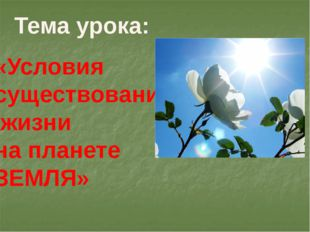 Тема урока: «Условия существования жизни на планете ЗЕМЛЯ»
