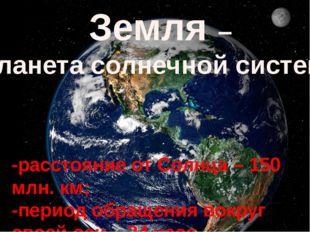 Земля – планета солнечной системы -расстояние от Солнца – 150 млн. км; -перио
