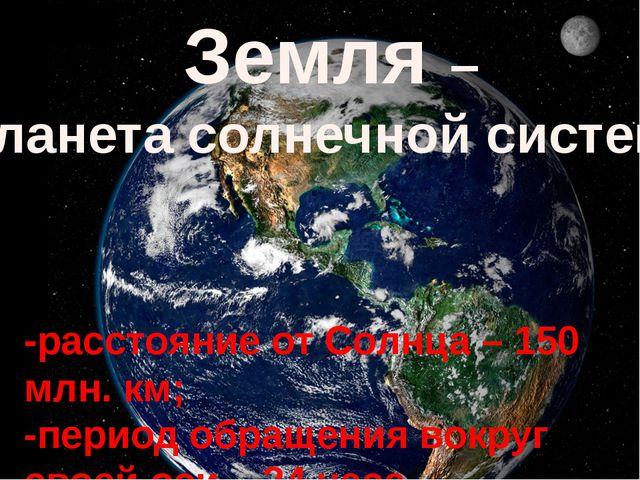 Земля – планета солнечной системы -расстояние от Солнца – 150 млн. км; -перио...