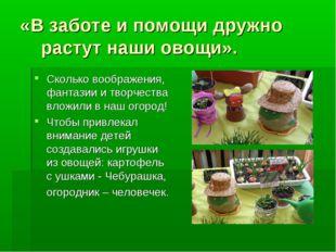 «В заботе и помощи дружно растут наши овощи». Сколько воображения, фантазии и