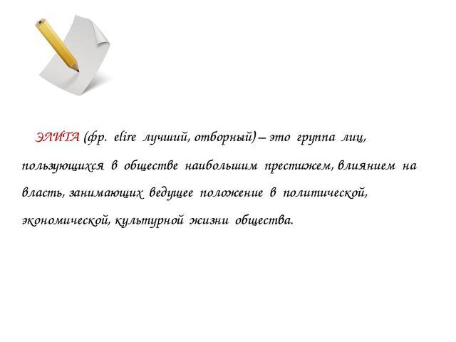 ЭЛИТА (фр. elire лучший, отборный) – это группа лиц, пользующихся в обществе...