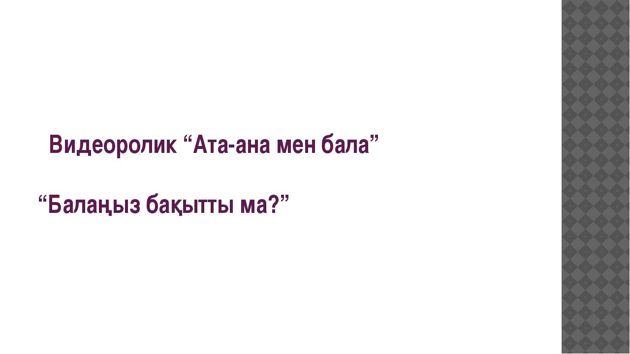 """Видеоролик """"Ата-ана мен бала"""" """"Балаңыз бақытты ма?"""""""