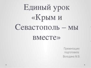 Единый урок «Крым и Севастополь – мы вместе» Презентацию подготовила Володина