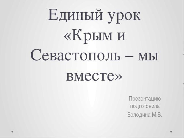Единый урок «Крым и Севастополь – мы вместе» Презентацию подготовила Володина...