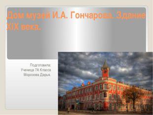 Дом музей И.А. Гончарова. Здание XIX века. Подготовила: Ученица 7А Класса Мор