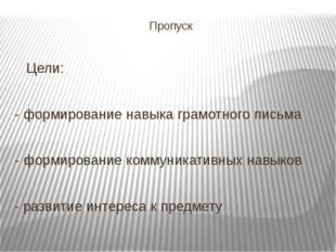 Пропуск Цели: - формирование навыка грамотного письма - формирование коммуник