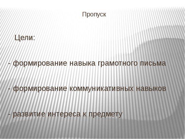 Пропуск Цели: - формирование навыка грамотного письма - формирование коммуник...