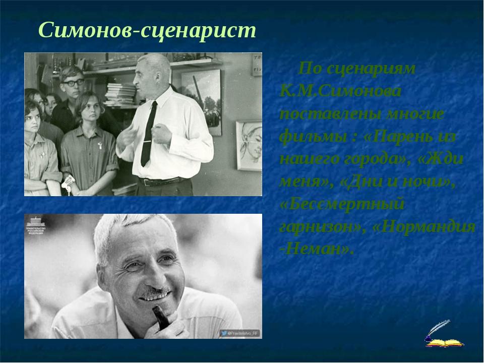 Симонов-сценарист По сценариям К.М.Симонова поставлены многие фильмы : «Паре...