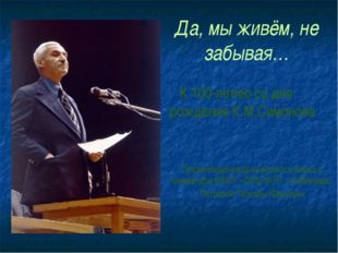 Да, мы живём, не забывая… К 100-летию со дня рождения К.М.Симонова Презентаци