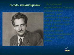 Как военный корреспондент Симонов побывал на всех фронтах, стал свидетелем п
