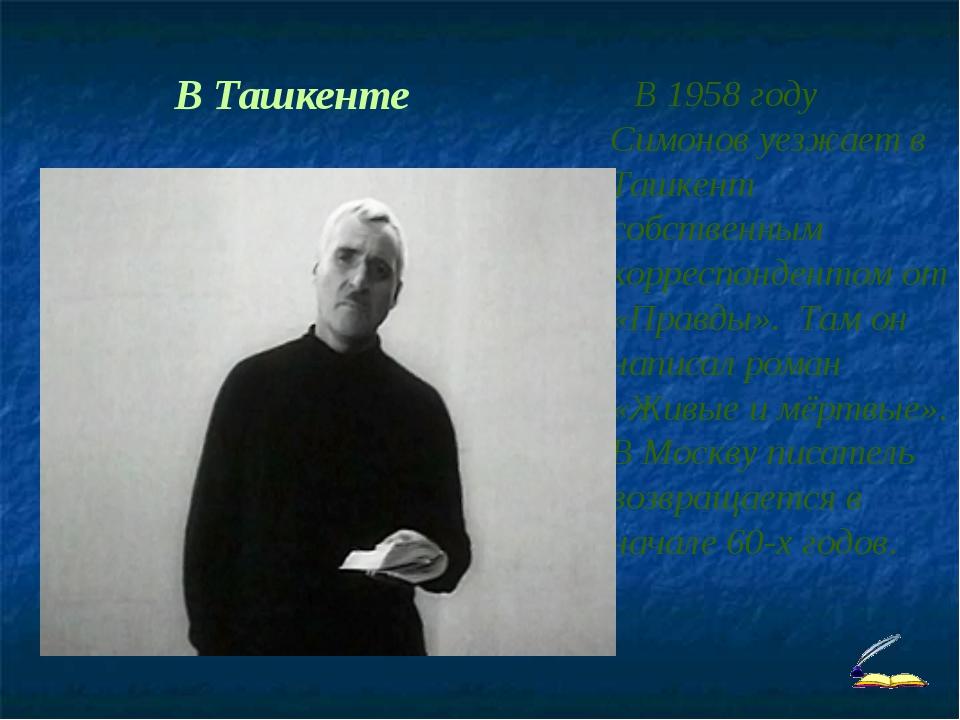 В Ташкенте В 1958 году Симонов уезжает в Ташкент собственным корреспондентом...