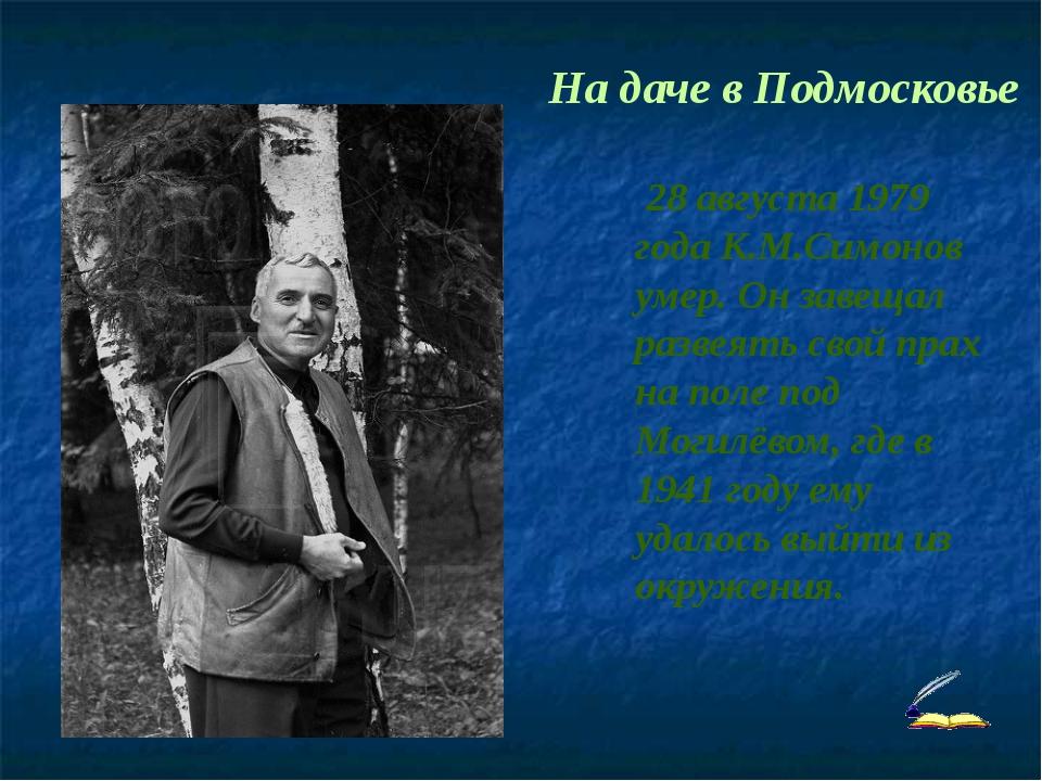На даче в Подмосковье 28 августа 1979 года К.М.Симонов умер. Он завещал разв...