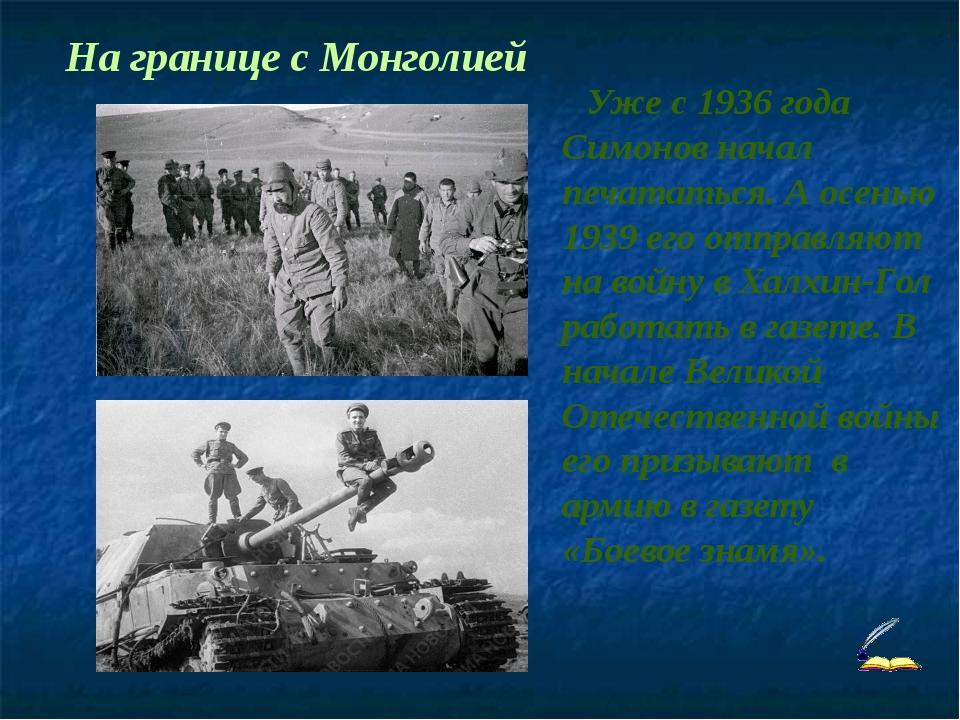 Уже с 1936 года Симонов начал печататься. А осенью 1939 его отправляют на во...