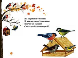 На картинке 8 птичек И из них лишь 3 синички. Посчитай скорей! Сколько было с