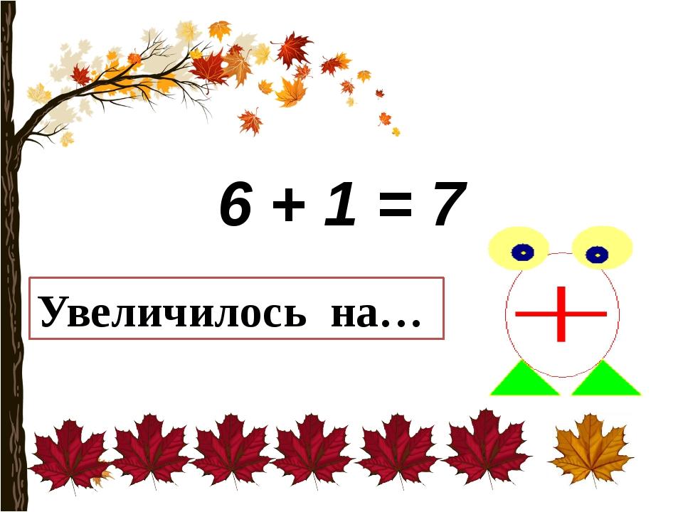 6 + 1 = 7 Увеличилось на…
