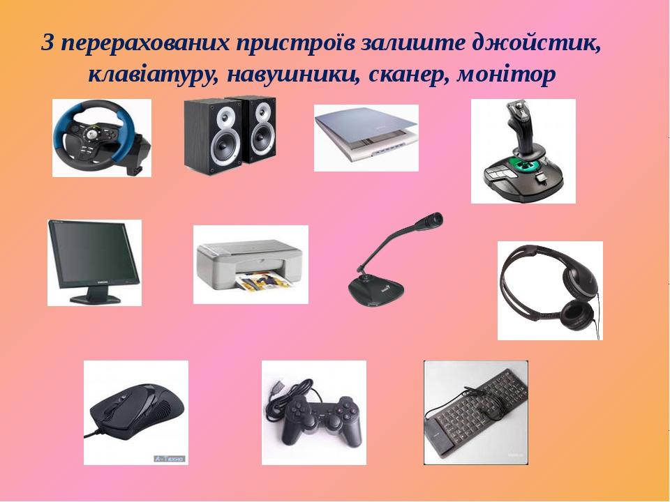 З перерахованих пристроїв залиште джойстик, клавіатуру, навушники, сканер, мо...