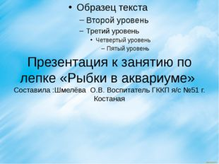 Презентация к занятию по лепке «Рыбки в аквариуме» Составила :Шмелёва О.В. Во