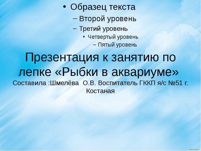 Презентация к занятию по лепке «Рыбки в аквариуме» Составила :Шмелёва О.В. Во...