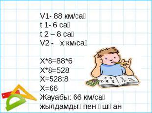 V1- 88 км/сағ t 1- 6 сағ t 2 – 8 сағ V2 - х км/сағ Х*8=88*6 Х*8=528 Х=528:8 Х