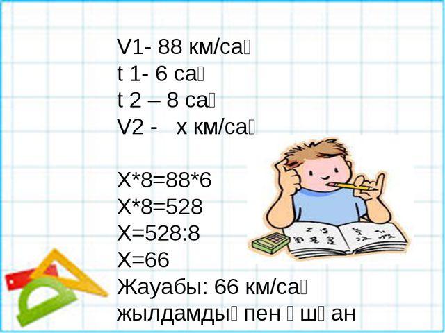 V1- 88 км/сағ t 1- 6 сағ t 2 – 8 сағ V2 - х км/сағ Х*8=88*6 Х*8=528 Х=528:8 Х...