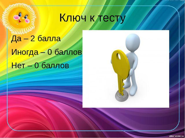 Ключ к тесту Да – 2 балла Иногда – 0 баллов Нет – 0 баллов