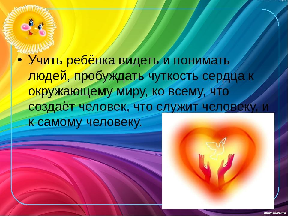 Учить ребёнка видеть и понимать людей, пробуждать чуткость сердца к окружающ...