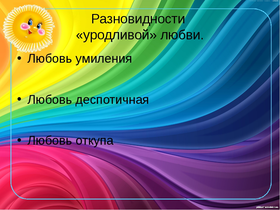 Разновидности «уродливой» любви. Любовь умиления Любовь деспотичная Любовь от...