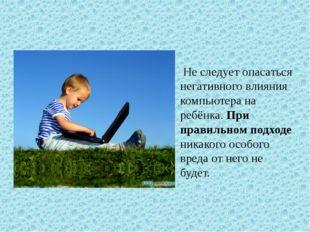 Не следует опасаться негативного влияния компьютера на ребёнка. При правильно