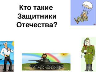 Кто такие Защитники Отечества? Это Воины, которые защищают нашу Родину, Отече