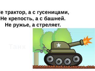 Не трактор, а с гусеницами, Не крепость, а с башней. Не ружье, а стреляет. Танк