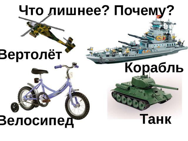Что лишнее? Почему? Вертолёт Корабль Танк Велосипед