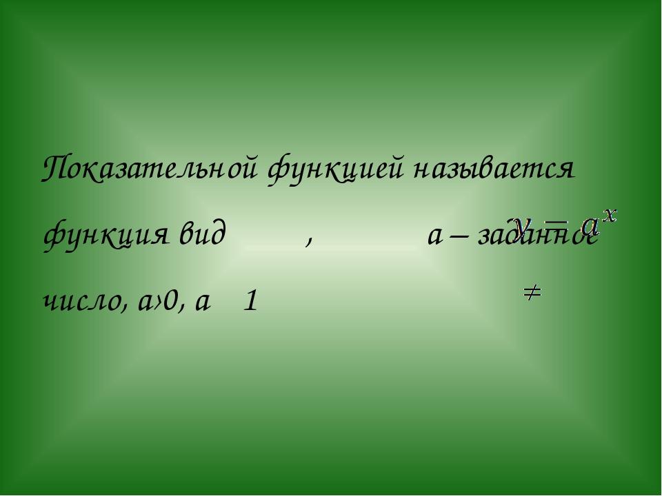 Показательной функцией называется функция вид , а – заданное число, а›0, а 1