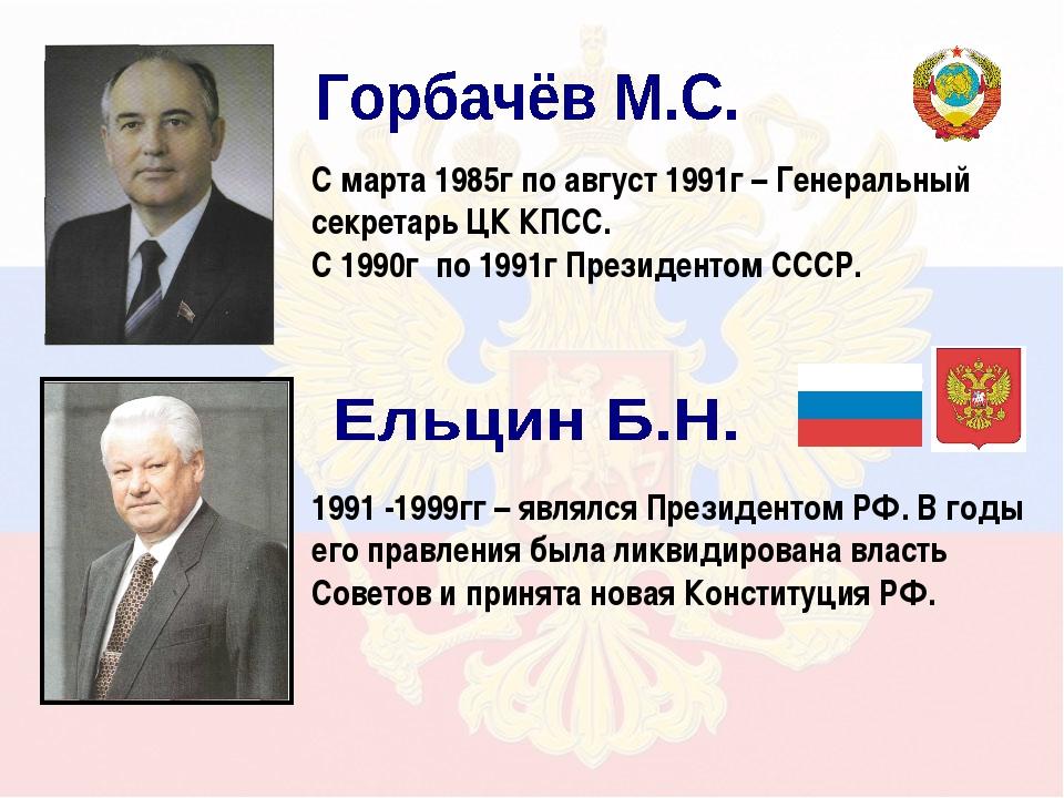 С марта 1985г по август 1991г – Генеральный секретарь ЦК КПСС. С 1990г по 199...
