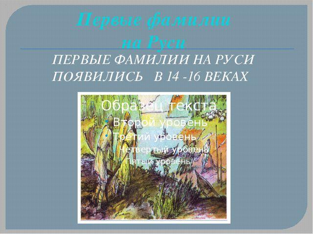 Первые фамилии на Руси ПЕРВЫЕ ФАМИЛИИ НА РУСИ ПОЯВИЛИСЬ В 14 -16 ВЕКАХ