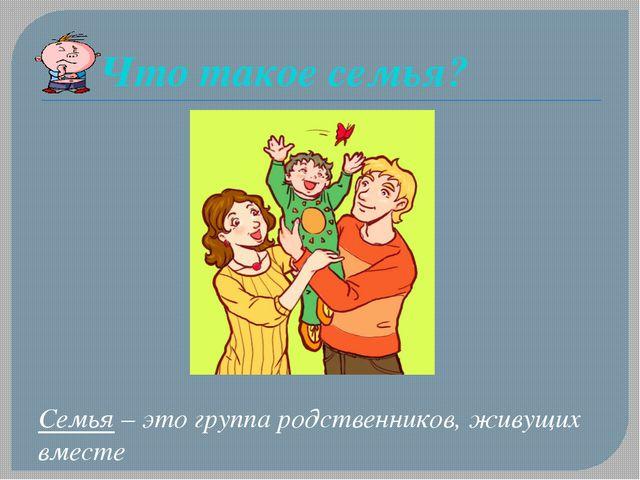 Что такое семья? Семья – это группа родственников, живущих вместе