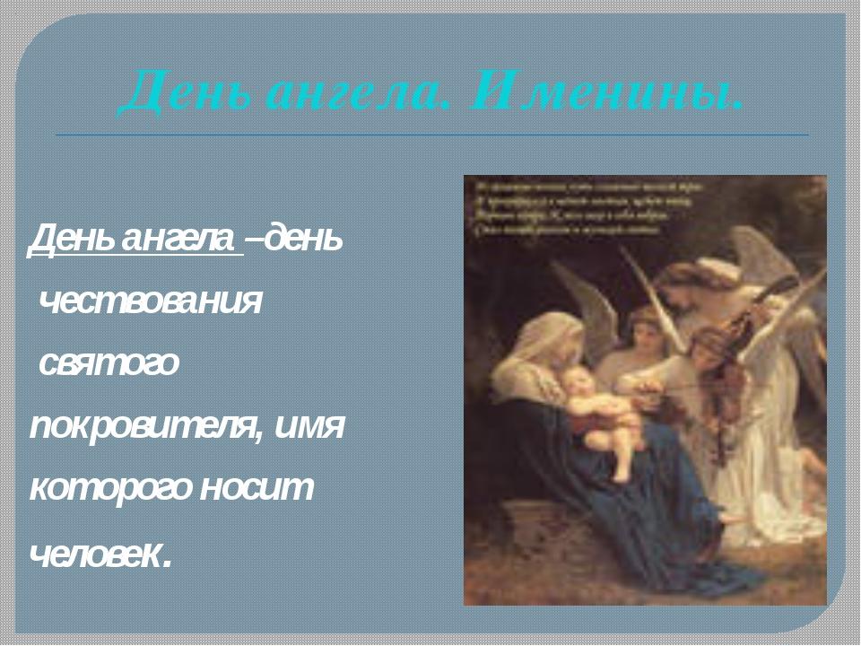 День ангела –день чествования святого покровителя, имя которого носит челове...