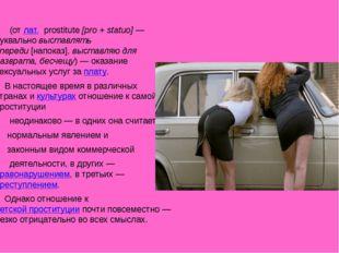 Проститу́ция (отлат.prostitute[pro + statuo]— буквальновыставлять впер