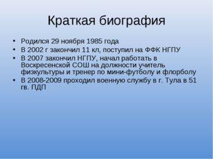 Краткая биография Родился 29 ноября 1985 года В 2002 г закончил 11 кл, поступ