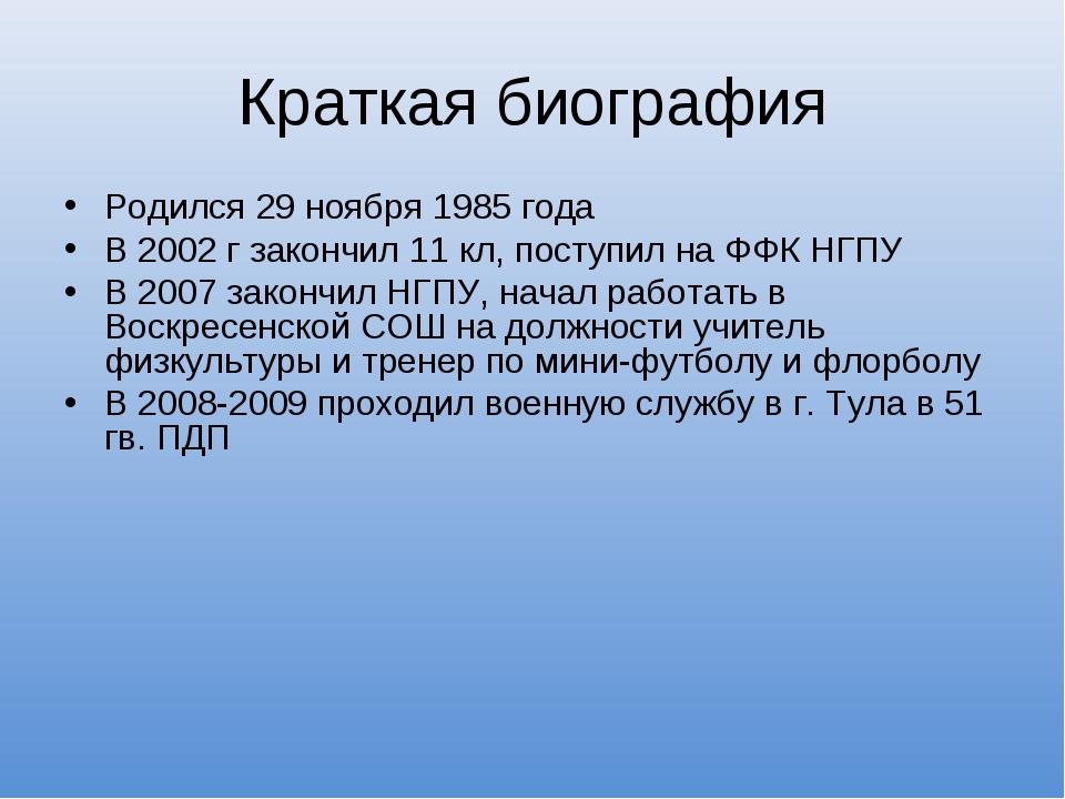 Краткая биография Родился 29 ноября 1985 года В 2002 г закончил 11 кл, поступ...
