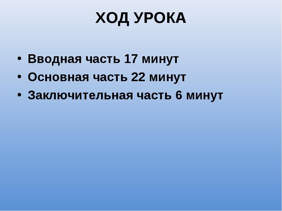 ХОД УРОКА Вводная часть 17 минут Основная часть 22 минут Заключительная часть...