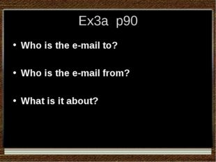 Ex3a p90 Who is the e-mail to? Who is the e-mail from? What is it about?