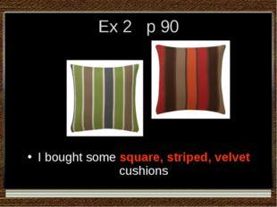 Ex 2 p 90 I bought some square, striped, velvet cushions