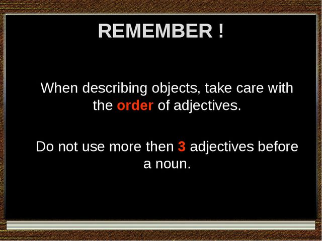 REMEMBER ! When describing objects, take care with the order of adjectives. D...