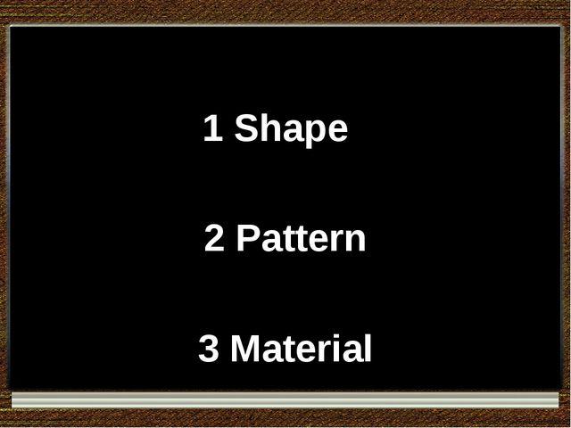 1 Shape 2 Pattern 3 Material