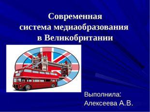 Современная системамедиаобразования вВеликобритании Выполнила: Алексеева А