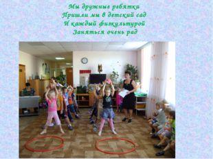 Мы дружные ребятки Пришли мы в детский сад И каждый физкультурой Заняться оче