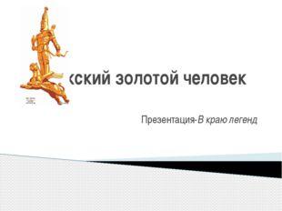 Иссыкский золотой человек Презентация-В краю легенд