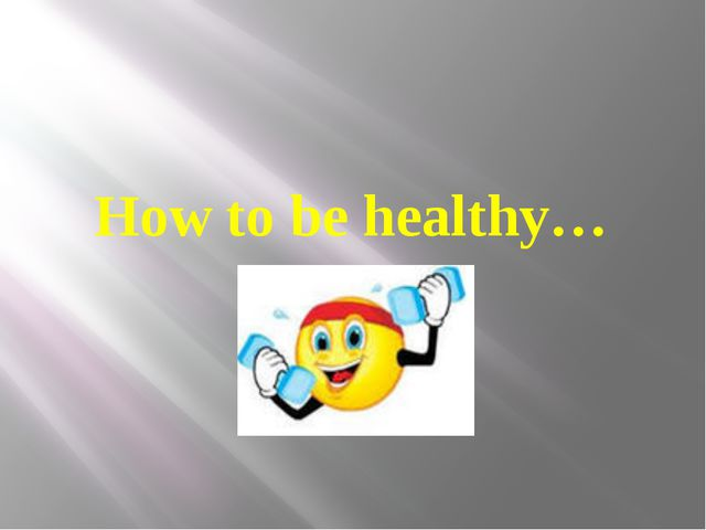 How to be healthy…