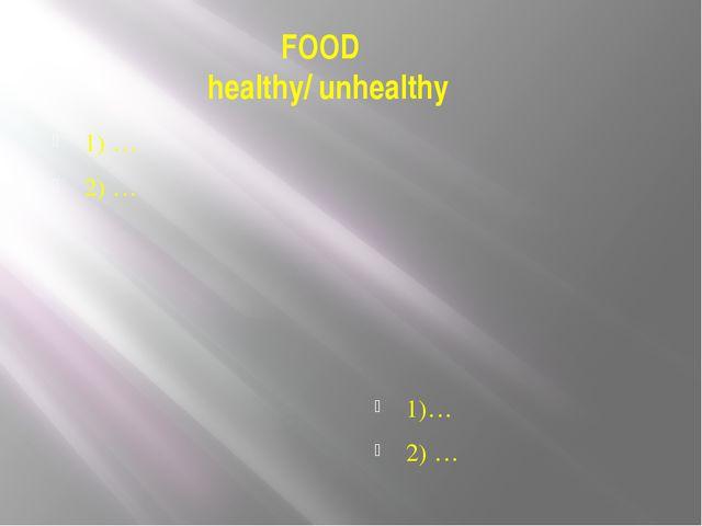 FOOD healthy/ unhealthy 1) … 2) … 1)… 2) …