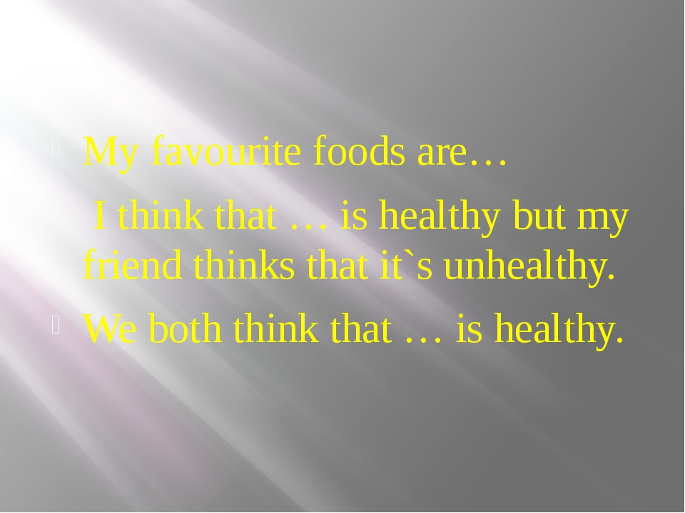 My favourite foods are… I think that … is healthy but my friend thinks that...
